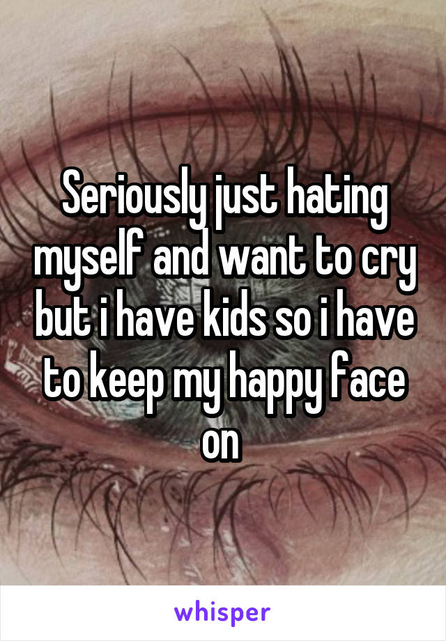 Seriously just hating myself and want to cry but i have kids so i have to keep my happy face on