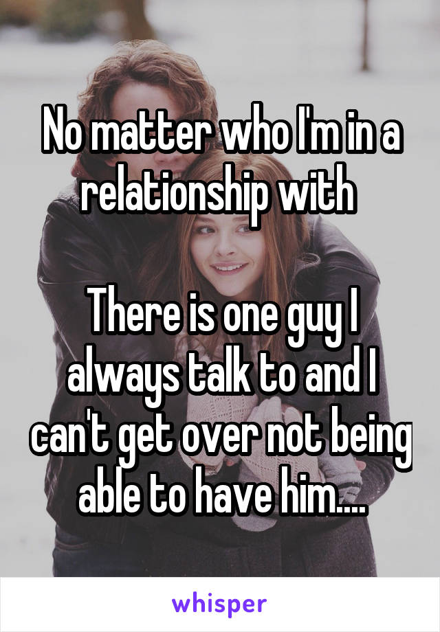 No matter who I'm in a relationship with   There is one guy I always talk to and I can't get over not being able to have him....