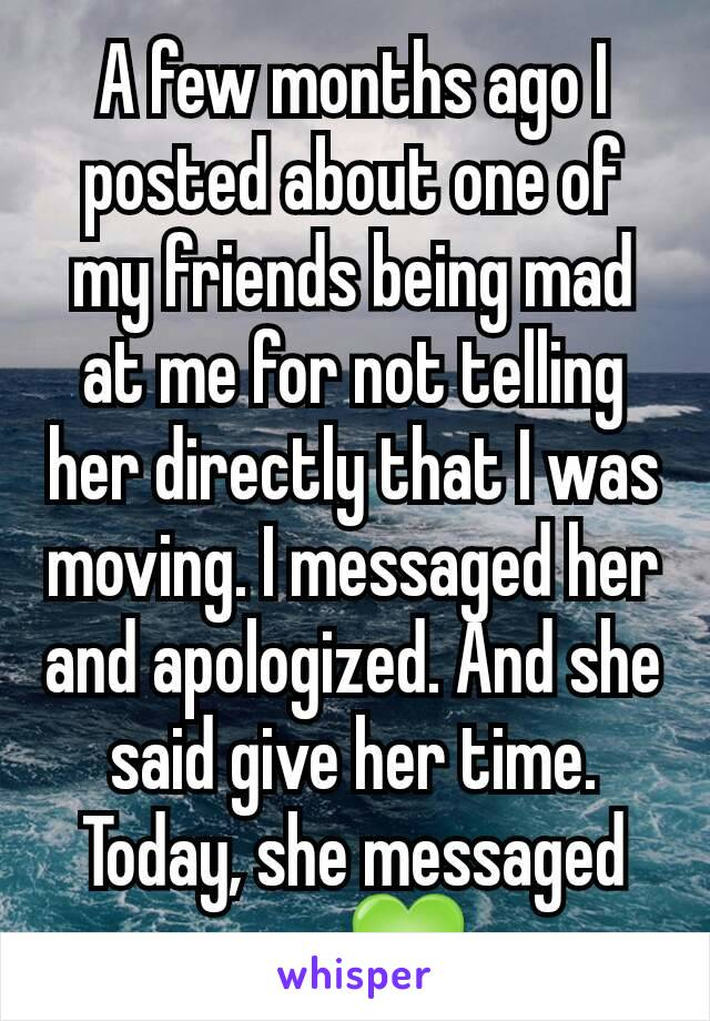 A few months ago I posted about one of my friends being mad at me for not telling her directly that I was moving. I messaged her and apologized. And she said give her time. Today, she messaged me. 💚
