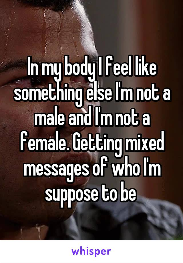 In my body I feel like something else I'm not a male and I'm not a female. Getting mixed messages of who I'm suppose to be