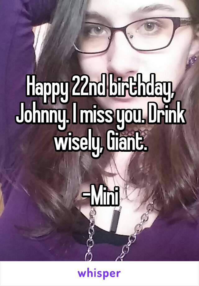 Happy 22nd birthday, Johnny. I miss you. Drink wisely, Giant.  -Mini