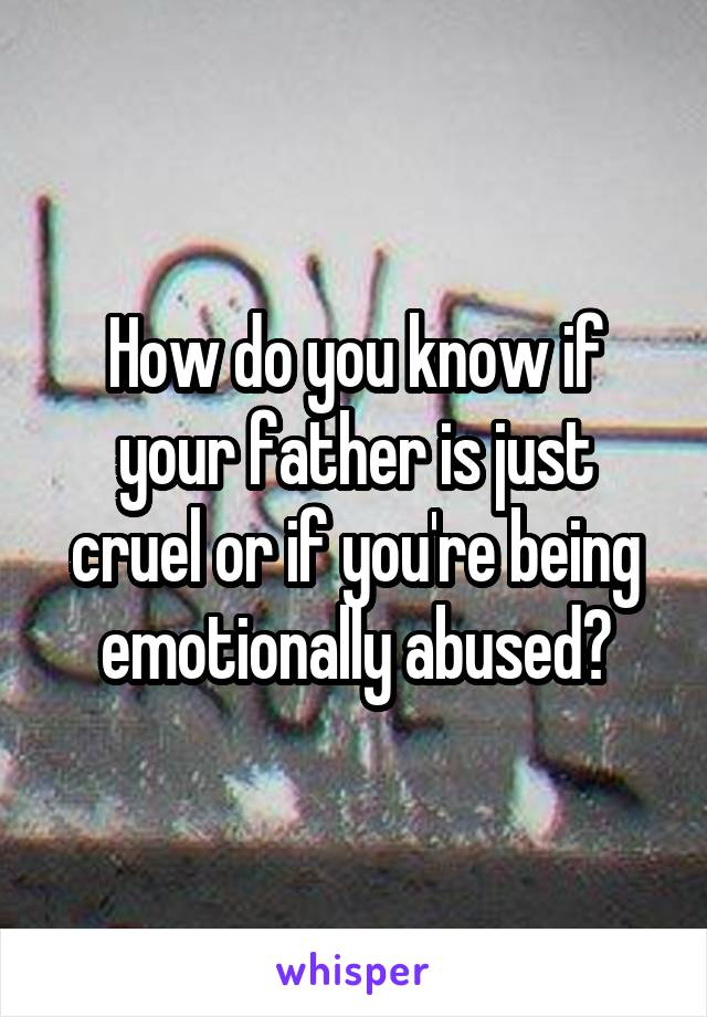 How do you know if your father is just cruel or if you're being emotionally abused?