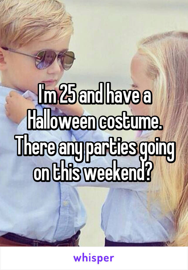 I'm 25 and have a Halloween costume. There any parties going on this weekend?