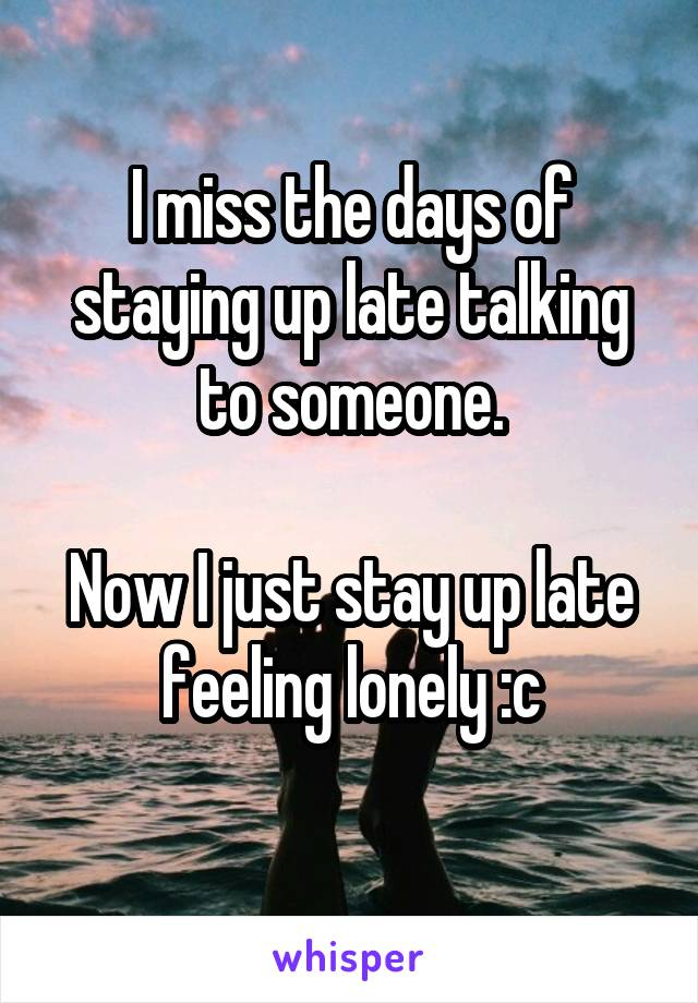 I miss the days of staying up late talking to someone.  Now I just stay up late feeling lonely :c