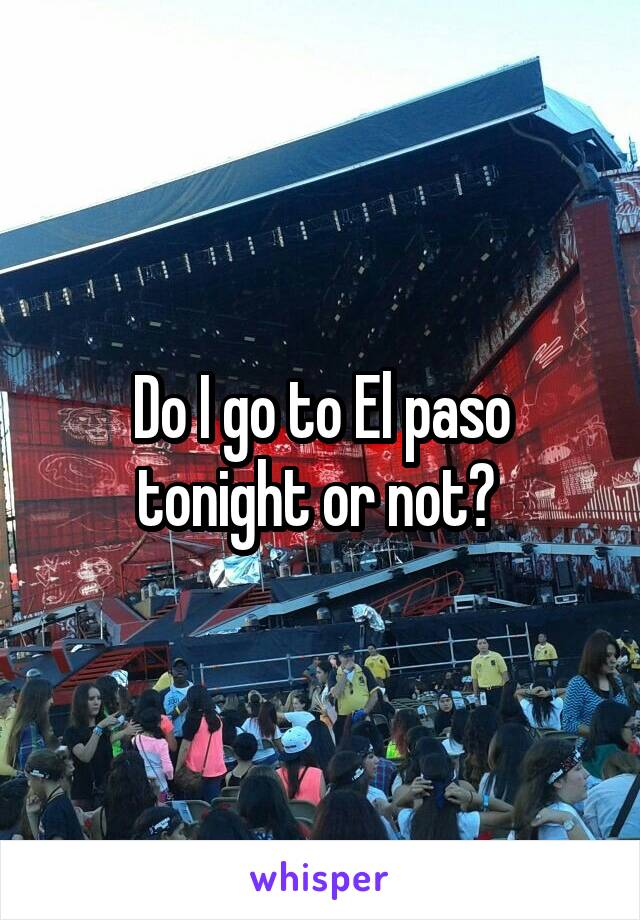 Do I go to El paso tonight or not?
