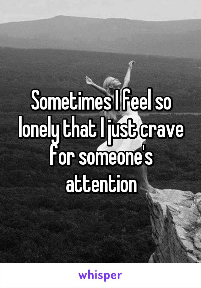 Sometimes I feel so lonely that I just crave for someone's attention