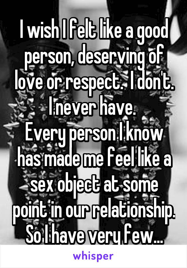 I wish I felt like a good person, deserving of love or respect.  I don't. I never have.  Every person I know has made me feel like a sex object at some point in our relationship. So I have very few...