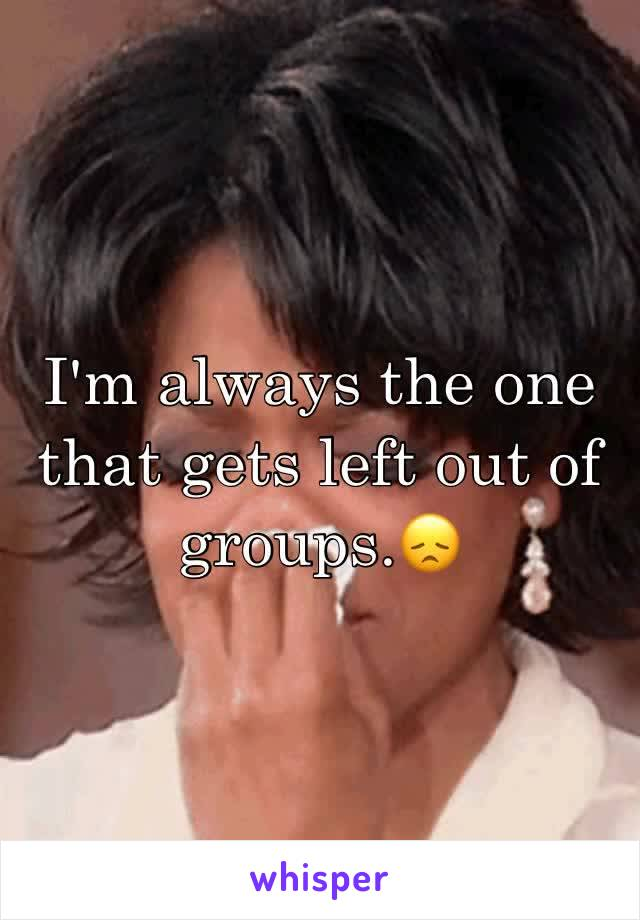 I'm always the one that gets left out of groups.😞