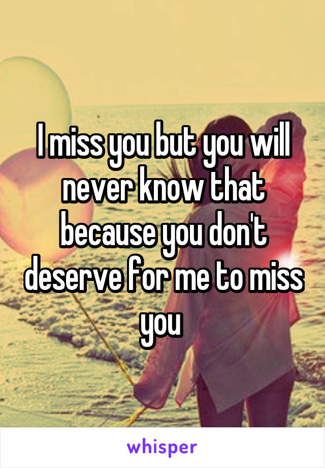 I miss you but you will never know that because you don't deserve for me to miss you