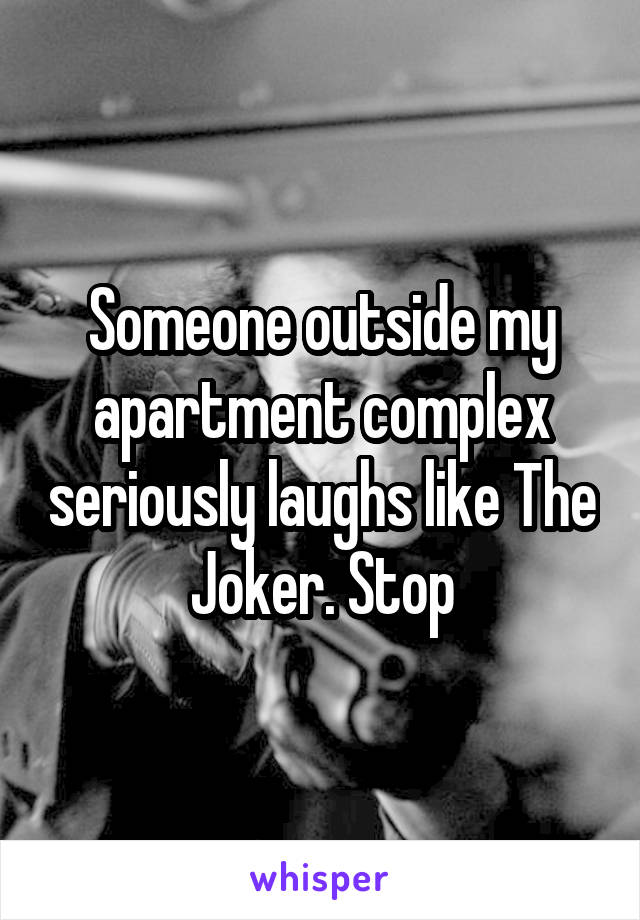 Someone outside my apartment complex seriously laughs like The Joker. Stop