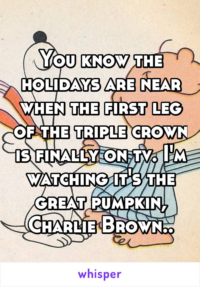 You know the holidays are near when the first leg of the triple crown is finally on tv. I'm watching it's the great pumpkin, Charlie Brown..