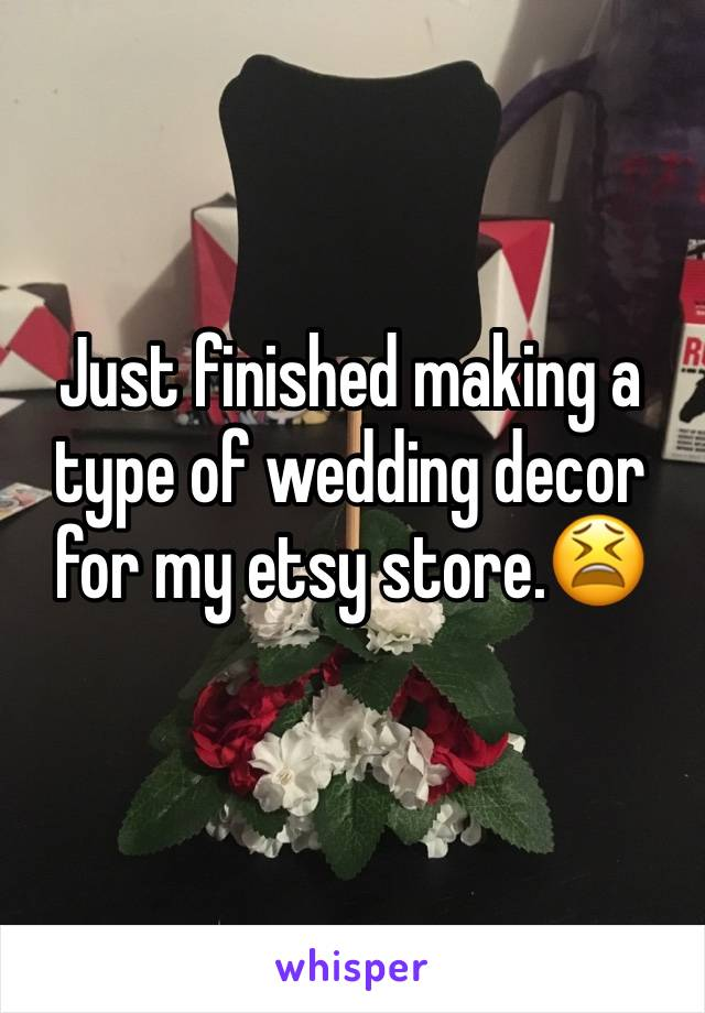 Just finished making a type of wedding decor for my etsy store.😫
