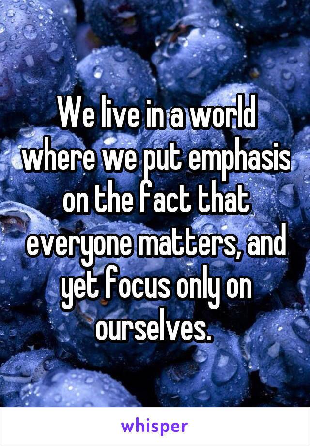 We live in a world where we put emphasis on the fact that everyone matters, and yet focus only on ourselves.