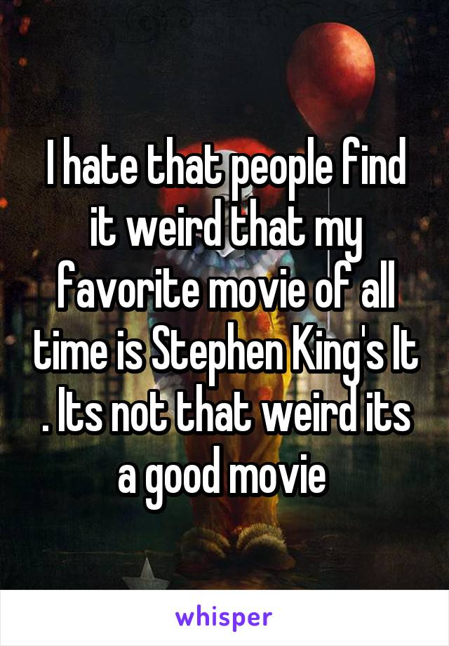 I hate that people find it weird that my favorite movie of all time is Stephen King's It . Its not that weird its a good movie