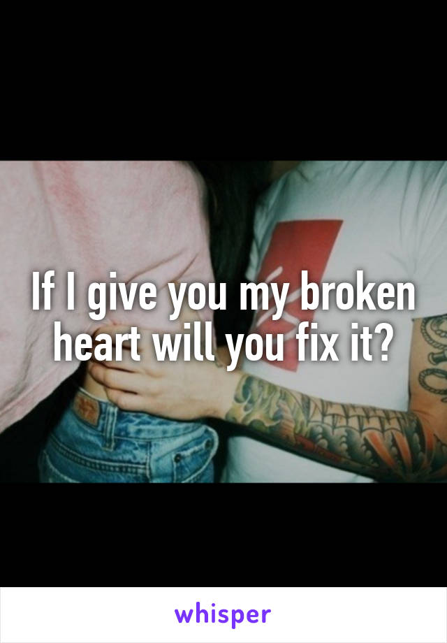If I give you my broken heart will you fix it?