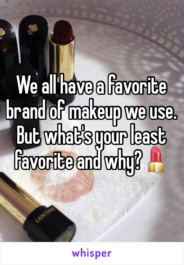 We all have a favorite brand of makeup we use. But what's your least favorite and why?💄