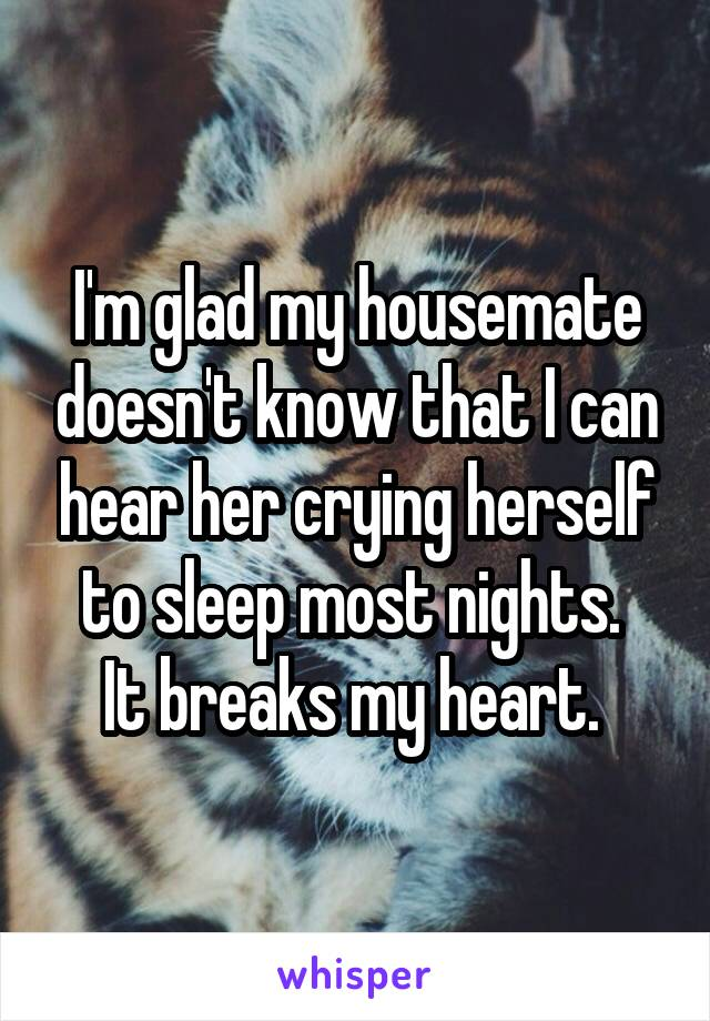 I'm glad my housemate doesn't know that I can hear her crying herself to sleep most nights.  It breaks my heart.