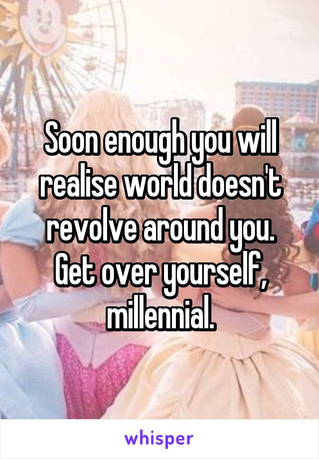 Soon enough you will realise world doesn't revolve around you. Get over yourself, millennial.