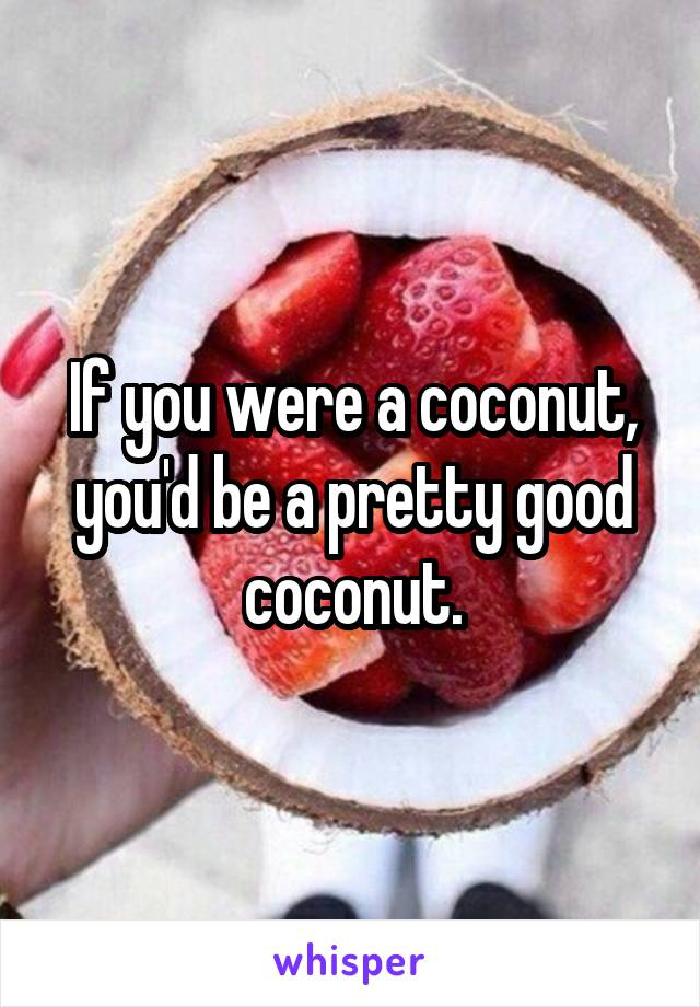 If you were a coconut, you'd be a pretty good coconut.