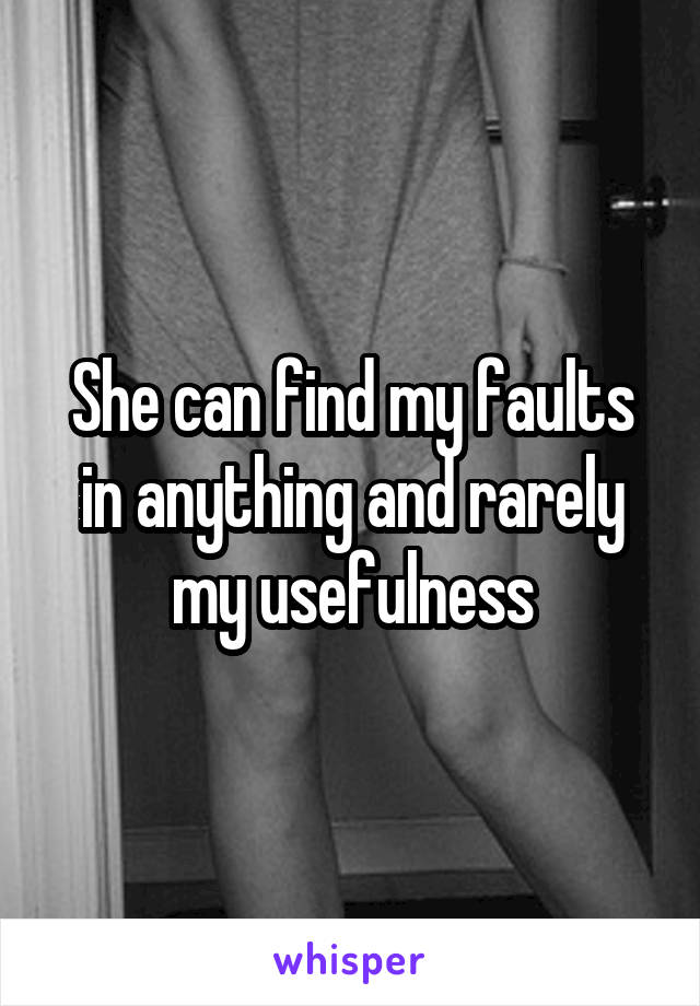 She can find my faults in anything and rarely my usefulness