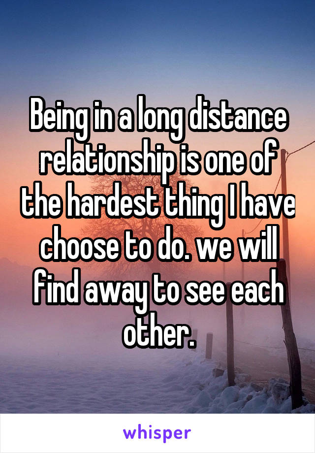 Being in a long distance relationship is one of the hardest thing I have choose to do. we will find away to see each other.