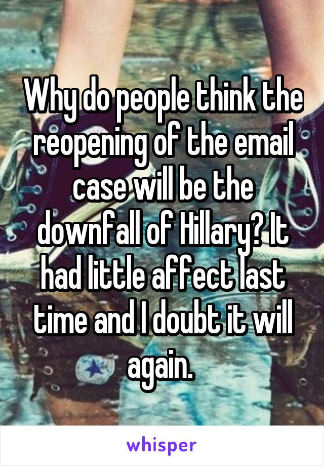 Why do people think the reopening of the email case will be the downfall of Hillary? It had little affect last time and I doubt it will again.