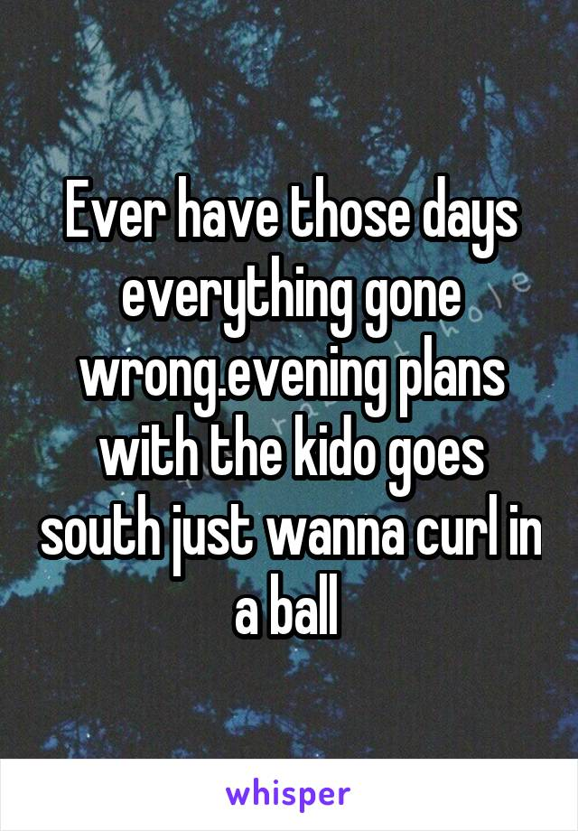 Ever have those days everything gone wrong.evening plans with the kido goes south just wanna curl in a ball