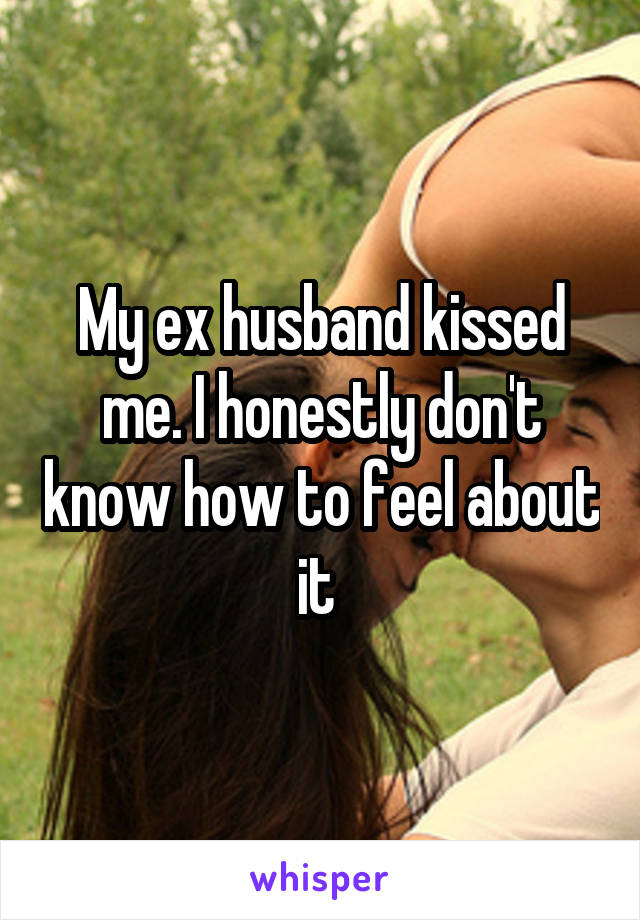 My ex husband kissed me. I honestly don't know how to feel about it