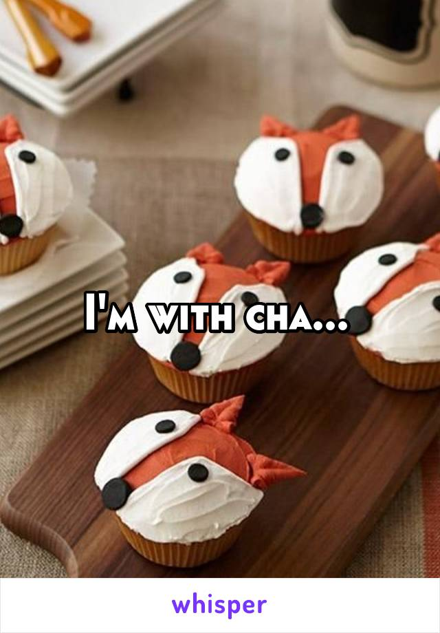 I'm with cha...