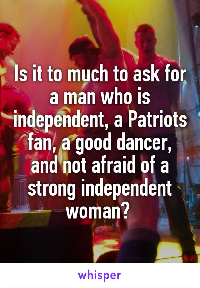 Is it to much to ask for a man who is independent, a Patriots fan, a good dancer, and not afraid of a strong independent woman?