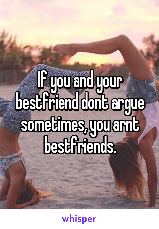 If you and your bestfriend dont argue sometimes, you arnt bestfriends.