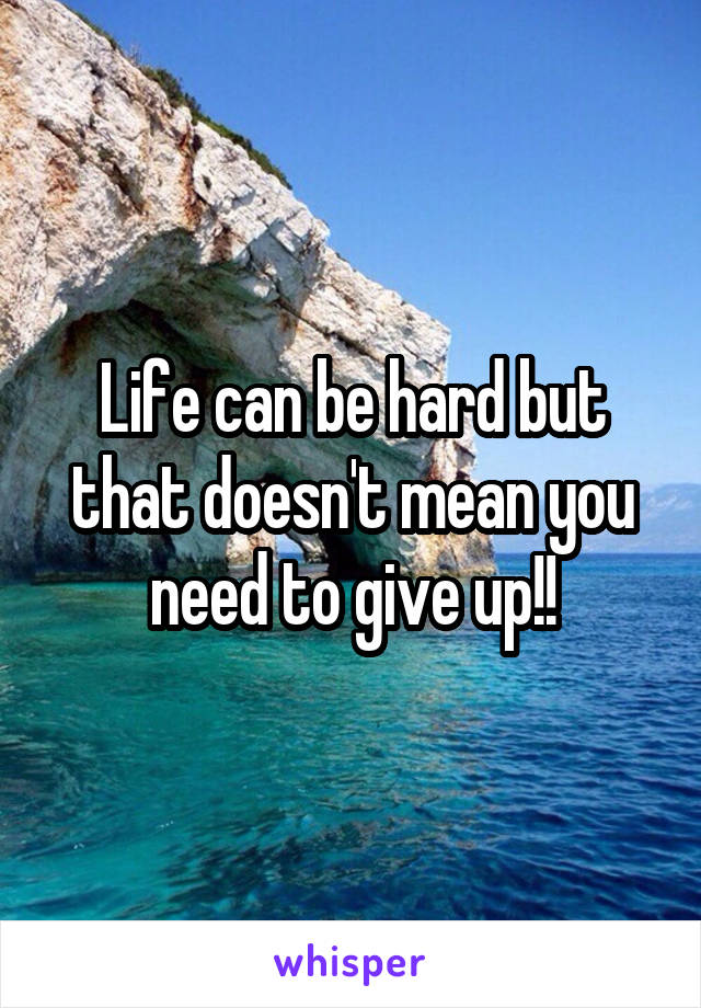 Life can be hard but that doesn't mean you need to give up!!