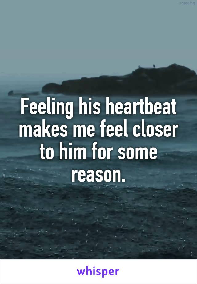 Feeling his heartbeat makes me feel closer to him for some reason.