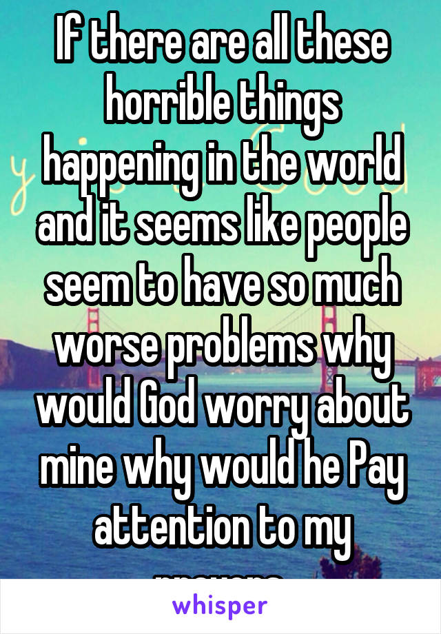 If there are all these horrible things happening in the world and it seems like people seem to have so much worse problems why would God worry about mine why would he Pay attention to my prayers