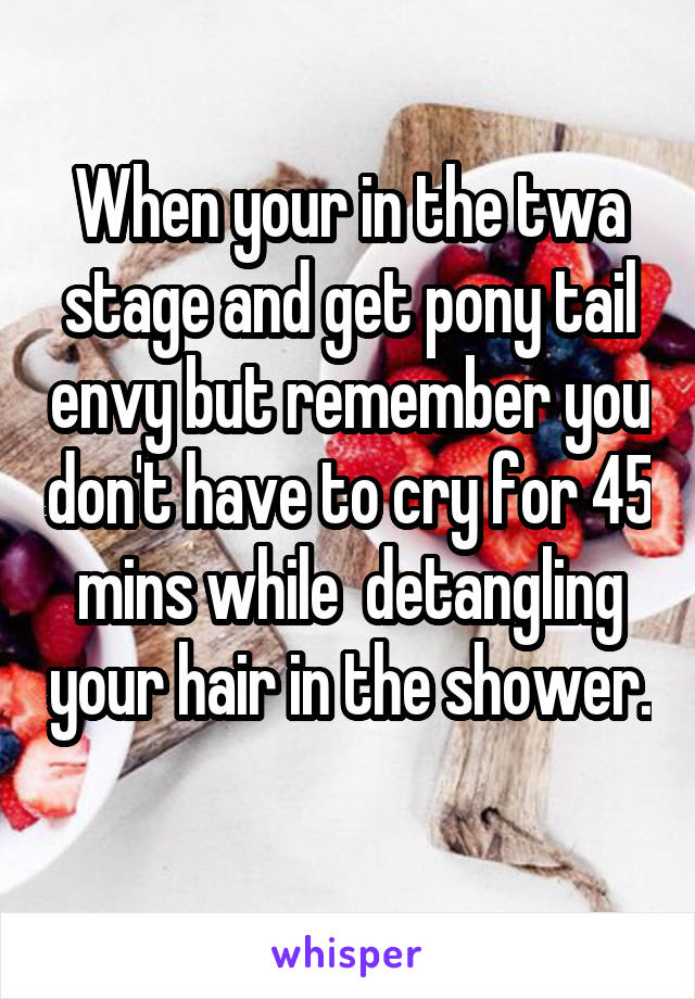 When your in the twa stage and get pony tail envy but remember you don't have to cry for 45 mins while  detangling your hair in the shower.