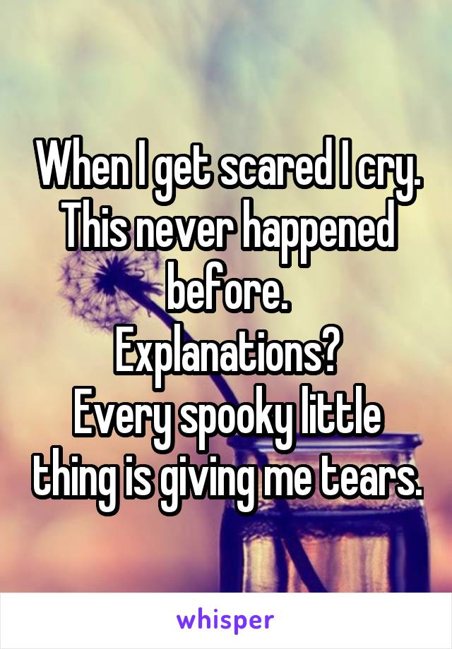 When I get scared I cry. This never happened before. Explanations? Every spooky little thing is giving me tears.