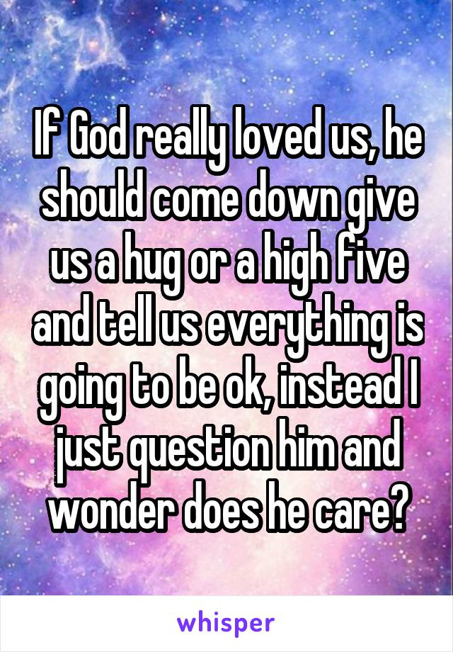 If God really loved us, he should come down give us a hug or a high five and tell us everything is going to be ok, instead I just question him and wonder does he care?