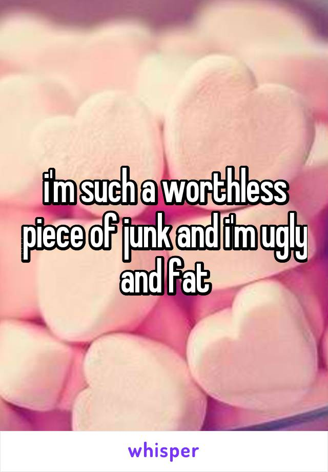 i'm such a worthless piece of junk and i'm ugly and fat