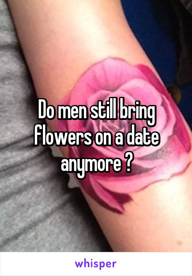 Do men still bring flowers on a date anymore ?
