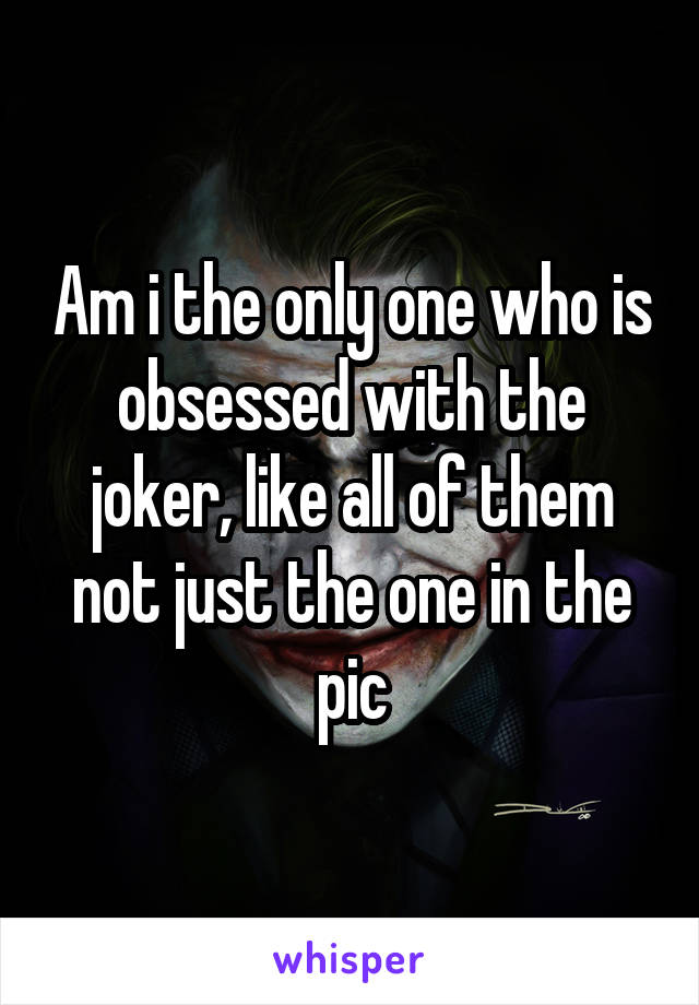Am i the only one who is obsessed with the joker, like all of them not just the one in the pic