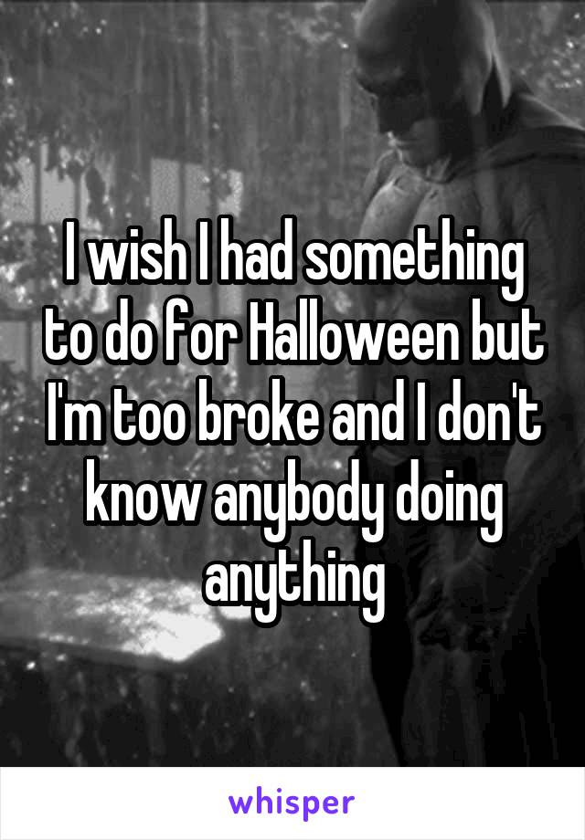 I wish I had something to do for Halloween but I'm too broke and I don't know anybody doing anything