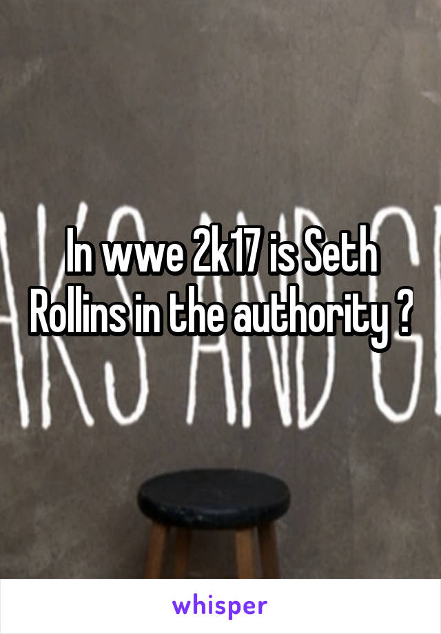 In wwe 2k17 is Seth Rollins in the authority ?