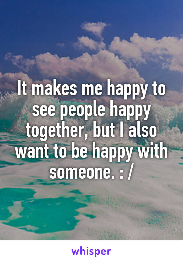 It makes me happy to see people happy together, but I also want to be happy with someone. : /