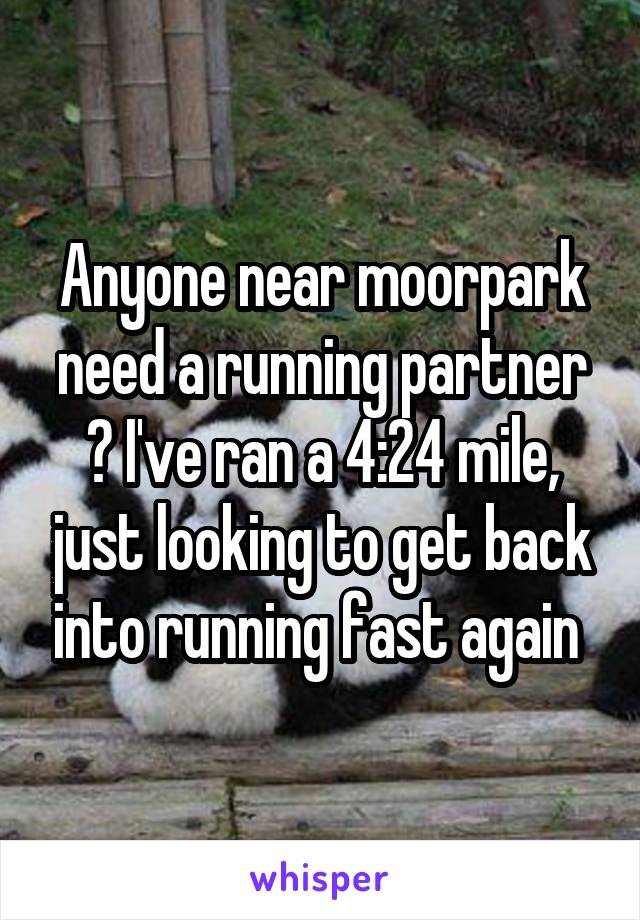 Anyone near moorpark need a running partner ? I've ran a 4:24 mile, just looking to get back into running fast again