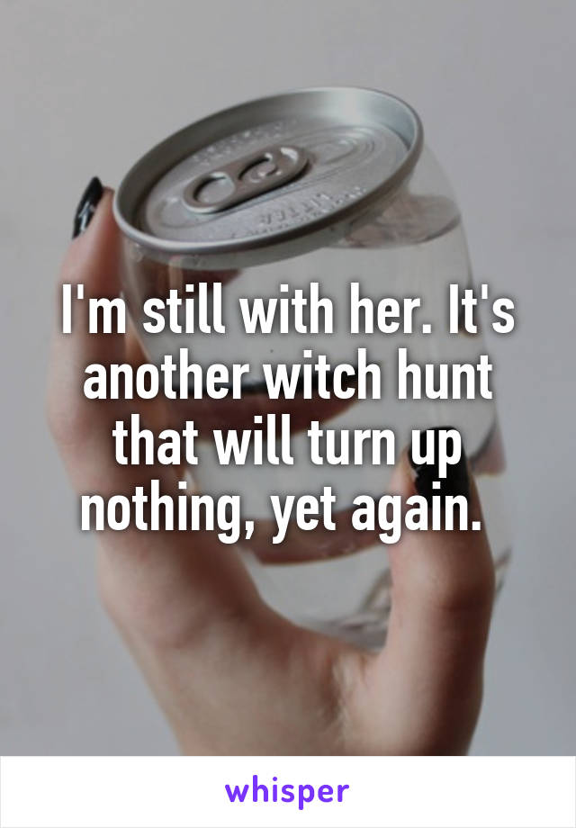 I'm still with her. It's another witch hunt that will turn up nothing, yet again.