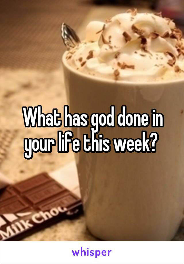 What has god done in your life this week?