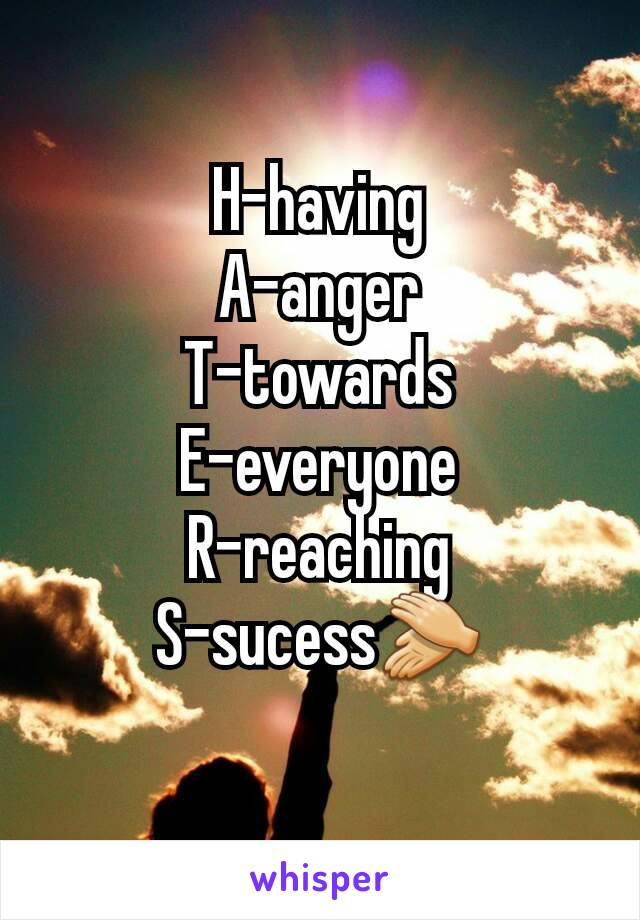 H-having A-anger T-towards E-everyone R-reaching S-sucess👏