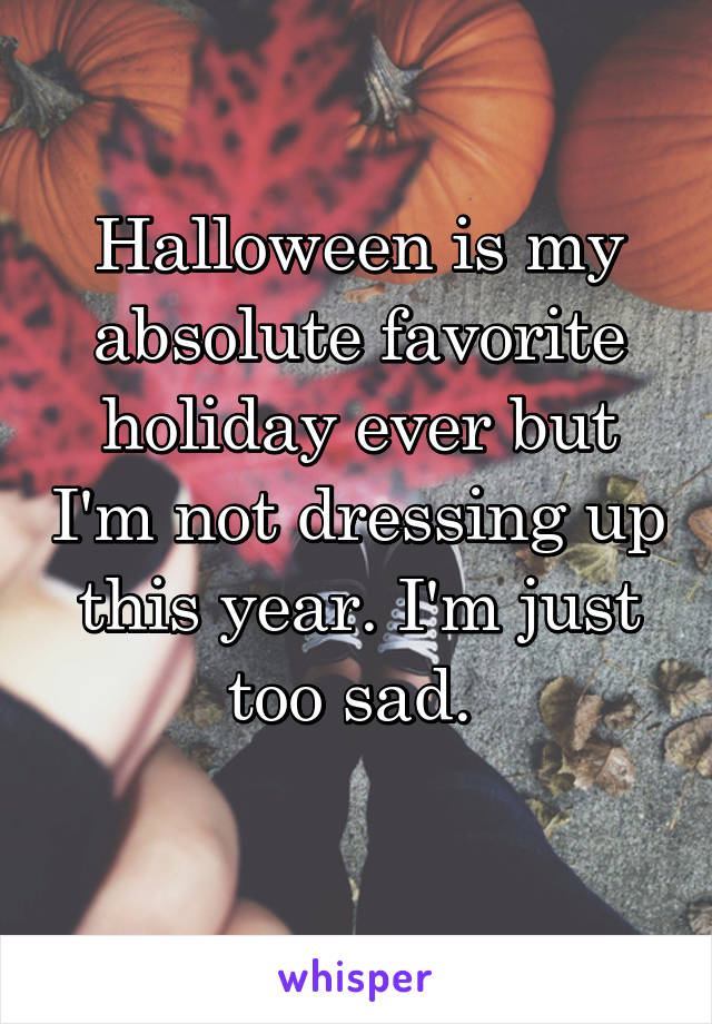 Halloween is my absolute favorite holiday ever but I'm not dressing up this year. I'm just too sad.