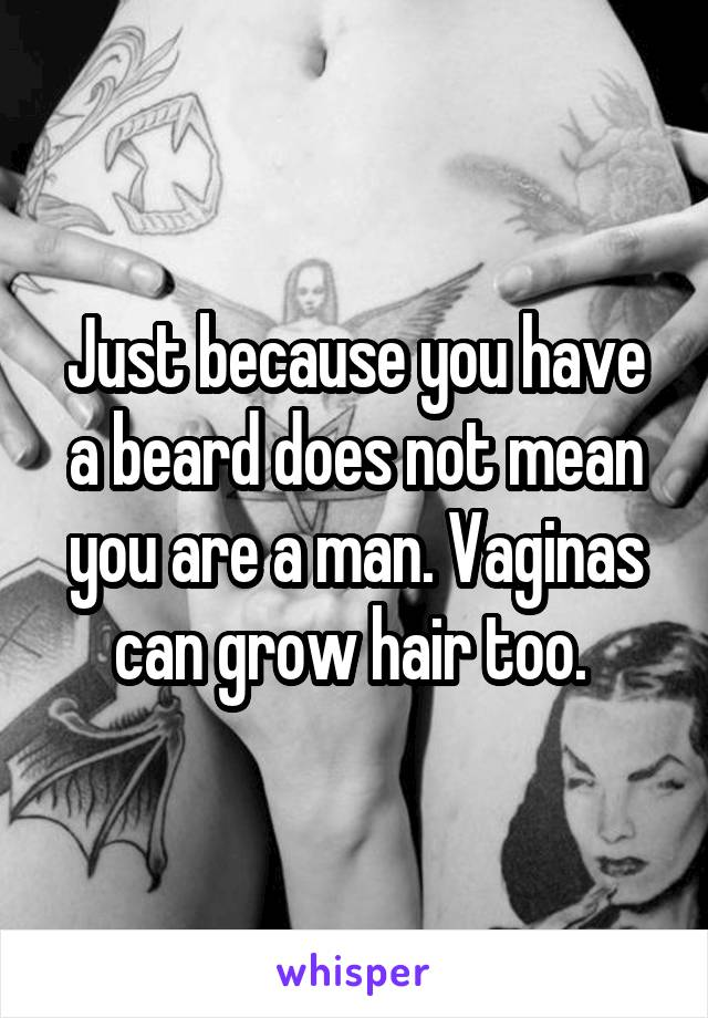 Just because you have a beard does not mean you are a man. Vaginas can grow hair too.