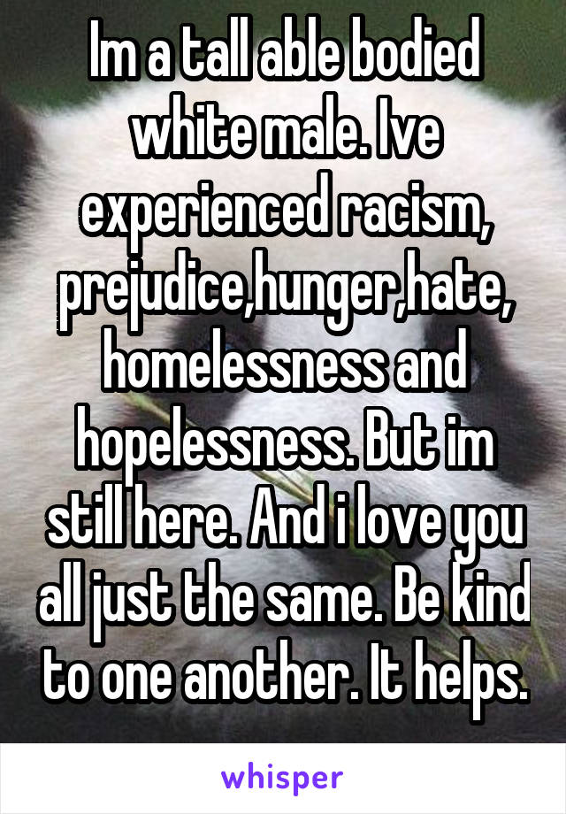 Im a tall able bodied white male. Ive experienced racism, prejudice,hunger,hate, homelessness and hopelessness. But im still here. And i love you all just the same. Be kind to one another. It helps.
